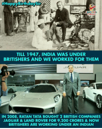 Birthday Wishes To #RatanTata 🎂:  #HappyBiffh  LAUGHING  TILL 1947, INDIA WAS UNDER  BRITISHERS AND WE WORKED FOR THEM  IN 2008, RATAN TATA BOUGHT 2 BRITISH COMPANIES  AGUAR&LAND ROVER FOR 9,200 CRORES&NOW  BRITISHERS ARE WORKING UNDER AN INDIAN Birthday Wishes To #RatanTata 🎂