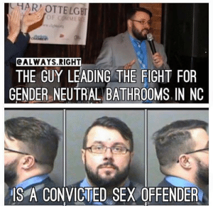 Fucking, Huh, and Lgbt: HAR OTTE LGBT  CALWAYS.RIGHT  THE GUY LEADING THE FIGHT FOR  GENDER NEUTRAL BATHROOMS IN NC  IS A CONVICTED SEX OFFENDER batgirl1010:  Where is this on the news, huh? Oh, wait that's insensitive and triggering to some is it not?   he is not the leader of the movement not even close so please do your fucking research