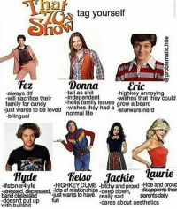 I'm Hyde tbh: har  tag yourself  Fez  -always dtf  family for candy  just wants to be loved wishes they had ao  Donna  LC  -highkey annoying  &ric  tall as shit  -hella family issues  normal life  crifice their  -independent  -wishes tanto en‰uld  a beard  -starwars nerd  bilingual  Hydehel Jackie qure  -#stoner4 lyfe  -HIGHKEYDUMB -bitchy and proud -Hoe and proud  lots of relationships-deep down,  disappoints ther  -just wants to  -doesnt put up  with bullšhit  really sadparents daly  -cares about aesthetics I'm Hyde tbh