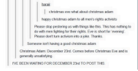 Funny, Generalization, and Mens Rights: hara  christmas eve what about christmas adam  happy christmas adam to all men's rights activists  Please stop pestering us with things like this. This has nothing to  do with men fighting for their rights. Eve is short for evening  Please don't turn activism into a joke. Thanks.  Someone isn't having a good christmas adam  Christmas Adam: December 23rd. Comes before Christmas Eve and is  generally unsatisfying  IVE BEEN WAITING FOR DECEMBER 23rd TO POST THIS. Happy Christmas Adam