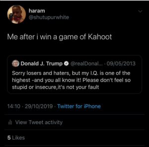 Kahoot Music Intensifies: haram  @shutupurwhite  Me after i win a game of Kahoot  Donald J. Trump  @realDonal... 09/05/2013  Sorry losers and haters, but my 1Q. is one of the  highest -and you all know it! Please don't feel so  stupid or insecure,it's not your fault  14:10 29/10/2019 Twitter for iPhone  lView Tweet activity  5 Likes Kahoot Music Intensifies