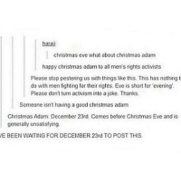 Memes, Generalization, and Mens Rights: harat  christmas eve what about christmas adam  happy christmas adam to all men's rights activists  Please stop pestering us with things like this. This has nothing t  do with men fighting for their rights. Eve is short for 'evening'.  Please don't turn activism into a joke, Thanks,  Someone isn't having a good christmas adam  Christmas Adam: December 23rd, Comes before Christmas Eve and is  generally unsatisfying.  VE BEEN WAITING FOR DECEMBER 23rd TO POST THIS. 😂😂