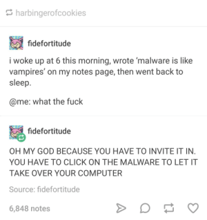 Remember now?: harbingerofcookies  fidefortitude  i woke up at 6 this morning, wrote 'malware is like  vampires' on my notes page, then went back to  sleep  @me: what the fuck  fidefortitude  OH MY GOD BECAUSE YOU HAVE TO INVITE IT IN  YOU HAVE TO CLICK ON THE MALWARE TO LET IT  TAKE OVER YOUR COMPUTER  Source: fidefortitude  6,848 notes Remember now?