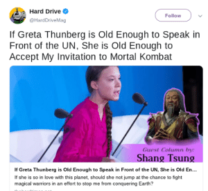 Love, Mortal Kombat, and Old Man: Hard Drive  Follow  @HardDriveMag  If Greta Thunberg is Old Enough to Speak in  Front of the UN, She is Old Enough to  Accept My Invitation to Mortal Kombat  Guest Column by:  Shang Tsung  If Greta Thunberg is Old Enough to Speak in Front of the UN, She is Old En...  If she is so in love with this planet, should she not jump at the chance to fight  magical warriors in an effort to stop me from conquering Earth? Not the least reasonable thing an old man in power has said about her