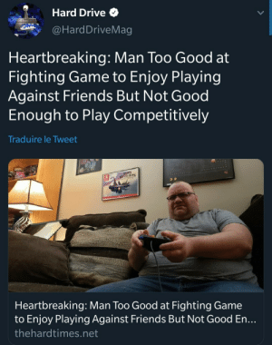 Friends, Smashing, and Drive: Hard Drive  @HardDriveMag  Heartbreaking: Man Too Good at  Fighting Game to Enjoy Playing  Against Friends But Not Good  Enough to Play Competitively  Traduire le Tweet  SMASH BRES  Heartbreaking: Man Too Good at Fighting Game  to Enjoy Playing Against Friends But Not Good En...  thehardtimes.net meirl