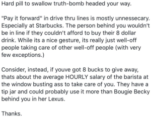 """Saw this on FB. What do we think?: Hard pill to swallow truth-bomb headed your way.  """"Pay it forward"""" in drive thru lines is mostly unnessecary.  Especially at Starbucks. The person behind you wouldn't  be in line if they couldn't afford to buy their 8 dollar  drink. While its a nice gesture, its really just well-off  people taking care of other well-off people (with very  few exceptions.)  Consider, instead, if youve got 8 bucks to give away,  thats about the average HOURLY salary of the barista at  the window busting ass to take care of you. They have a  tip jar and could probably use it more than Bougie Becky  behind you in her Lexus.  Thanks. Saw this on FB. What do we think?"""