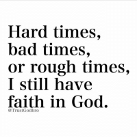 Bad Time: Hard times,  bad times,  or rough times,  I still have  faith in God.  @Trust Godbro