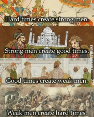 Life, Memes, and Good: Hard times create Strong men  Strong men create good times.  Good times create weak nen  Weak men create hard times Life finds a way of balancing itself.