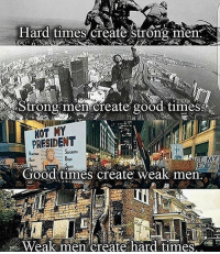 Memes, Politics, and Army: Hard times create strong men  trong men create goods times  NOT MY  PRESIDENT  Good times create weak men  Weak men create hard times ----------------- Proud Partners 🗽🇺🇸: ★ @conservative.american 🇺🇸 ★ @raised_right_ 🇺🇸 ★ @conservativemovement 🇺🇸 ★ @millennial_republicans🇺🇸 ★ @keepamerica.us 🇺🇸 ★ @the.conservative.patriot 🇺🇸 ★ @conservative.female 🇺🇸 ★ @brunetteandpolitical 🇺🇸 ★ @emmarcapps 🇺🇸 ----------------- bluelivesmatter backtheblue whitehouse politics lawandorder conservative patriot republican goverment capitalism usa ronaldreagan trump merica presidenttrump makeamericagreatagain trumptrain trumppence2016 americafirst immigration maga army navy marines airforce coastguard military armedforces ----------------- The Conservative Nation does not own any of the pictures or memes posted. We try our best to give credit to the picture's rightful owner.