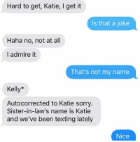 Nice. Nice.: Hard to get, Katie, I get it  Is that a joke  Haha no, not at all  I admire it  That's not my name  Kelly*  Autocorrected to Katie sorry.  Sister-in-law's name is Katie  and we've been texting lately  Nice Nice. Nice.