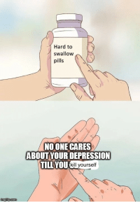 Depression, Swallow, and Pills: Hard to  I swallow  pills  NOONE CARES  ABOUTYOUR DEPRESSION  TILL VOU  ГАИШ Kkil yourself i wanna fucken slit my wrists