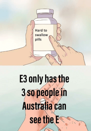 Doesn't exist: Hard to  swallow  pills  E3 only has the  3 sle in  o peop  Australia can  seetheE. Doesn't exist