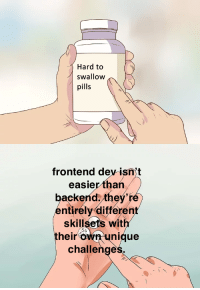 Frontend development is easy. Youre basically a glorified graphic designer.: Hard to  swallow  pills  frontend dev isn't  easier than /  backend they'ré  entirely different  skillsets with  their own unique  challenge  54 Frontend development is easy. Youre basically a glorified graphic designer.