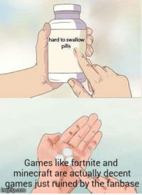 Minecraft, Games, and Aga: hard to swallow  pills  Games like fortnite and  minecraft are actually decent  ames just ruined/by the fanbase  aga
