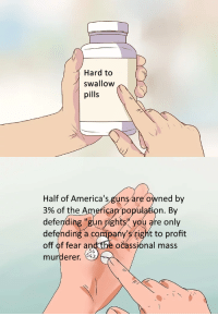 """Profitting Off Of: Hard to  swallow  pills  Half of America'sguns are owned by  3% of theAmerican/population. By  defending """"gun ights you gre only  defending a company's tight to profit  off of fear andtbe očassjónal mass  murderer. 643  54"""