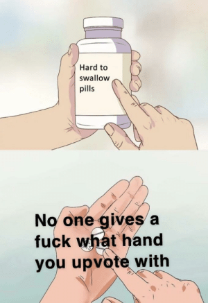 Dank, God, and Memes: Hard to  swallow  pills  No one gives a  fuck what hand  you upvote with Just stop talking about it. God damn by ballakingmod MORE MEMES