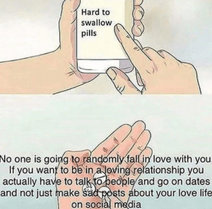 your love: Hard to  swallow  pills  No  one is going to randomly fall in love with you  If you wanf to be in a loving relationship you  actually have to talk (o people/and go on dates  and not just make Sad posts about your love life  on social media