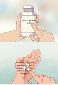 me irl: hard to swallow  pills  ortnite has had the  greatest cultlral  impact of ahy Vid  eo  game in the past  few years me irl