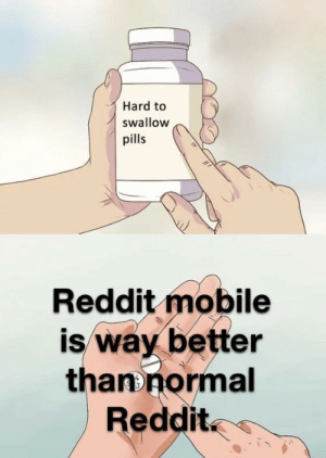 Dank, Memes, and Reddit: Hard to  swallow  pills  Reddit mobile  is way better  thanonormal  Reddit I'm sorry guys but this is true by OllyBaker MORE MEMES