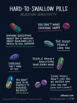 Life, Love, and Respect: HARD-TO-SWALLOW PILLS  REJECTION SENSITIVITY  YOU CAN'T MAKE  EVERYONE HAPPY  ANYONE GOSSIPING  ABOUT YOU IS INSECURE  ABOUT THEIR OWN LIFE  NEEDS To FEEL SUPERIOR  THE RIGHT  PEOPLE  LOVE YOU  PEOPLE AREN'T  ANALYZING  YOUR EVERY MOVE  EVERYONE  ISN'T MAD  AT YOU  SOME PEOPLE  WON'T LIKE YOv,  NO MATTER HOW  NICE YοU ARE  (AND THAT'S OKAY!)  Υου DONT  HAVE TO BE  PERFECT TO  DESERVE  RESPECT  adhddd.com  @danidonovan Op  Copyright 2019, Dan Donovan. All rights reserved.