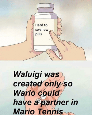 Me💊irl by Rasuco FOLLOW HERE 4 MORE MEMES.: Hard to  swallow  pills  Waluigi was  created only so  Wario could  have a partner in  Mario Tennis  13 Me💊irl by Rasuco FOLLOW HERE 4 MORE MEMES.