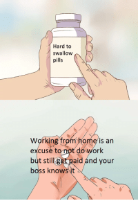 working from home: Hard to  swallow  pills  Working from home is an  excuse to not do work  still get paid and your  boss knowsit  ut