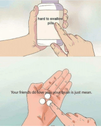 Friends, Love, and Brain: hard to swallow  pills  Your friends do love  you brain is just mean. Hard to swallow