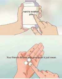 Friends, Love, and Best: hard to swallow  pills  Your friends do love you yourbrain is just mean. The best pills via /r/wholesomememes http://bit.ly/2I2AXMf