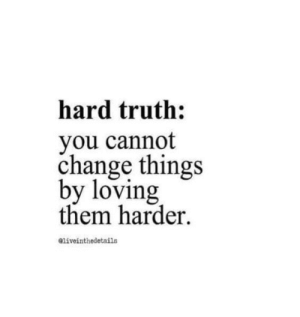 Change Things: hard truth:  you cannot  change things  by loving  them harder  liveinthedetails