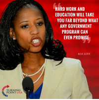Love, Memes, and True: HARD WORK AND  EDUCATION WILL TAKE  YOU FAR BEYOND WHAT  ANY GOVERNMENT  PROGRAM CAN  EVEN PROMISE  MIA LOVE  TURNING  POINTUSA This Is SO TRUE! #BigGovSucks