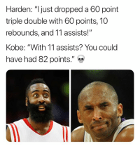 """Kobe.... 😂😂😂😂😂😂😂: Harden: """"ljust dropped a 60 point  triple double with 60 points, 10  rebounds, and 11 assists!""""  Kobe: """"With 11 assists? You could  have had 82 points."""" Kobe.... 😂😂😂😂😂😂😂"""