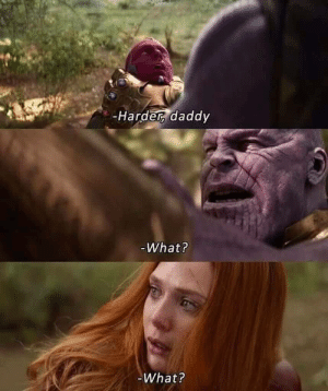 Thanos, What, and Daddy: -Harder, daddy  -What?  What? Thanos Daddy