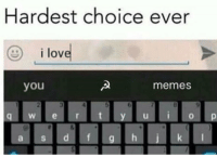 Crush, Memes, and I Love You: Hardest choice ever  i love  you  memes Every day I am crushed by the overwhelming weight of existence - HOW'M I SPOSED TA CHOOSE?!?