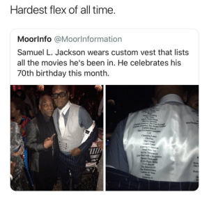 America, Birthday, and Dank: Hardest flex of all time  Moorlnfo @Moorlnformation  Samuel L. Jackson wears custom vest that lists  all the movies he's been in. He celebrates his  70th birthday this month.  Dig Cam  nlack Snake Moun  Blazing Sa  America: The First Avenge  mrice: The Winter Sokdier  CAp Captain Marvel  The Cavemon's Valentine  Cell  Changing Lanes  Chi-Raq  The Cleaner  Coach Carter  Coming to America  Deep Bluc Sea  Def by Temptation  T/  Die lHand with a Vengeance  Django Unchained  Dothe Right Thing  Eve's Bayou  The Exorcist I1  The Exterminator  Fathers & Sons  Fluke  Formula 5t  The P  Rules What a boss by _NITRISS_ MORE MEMES