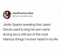Oh my god: HardPourCornStar  @HormoneMonsta  Jordlin Sparks revealing that Jason  Derulo used to sing his own name  during sex is still one of the most  hilarious things I've ever heard in my life Oh my god