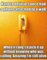 Hardto believe I once had  aphone attached to a  wall.  When it  rang, I'd pick it up  Without knowing Who Was  Calling. Amazing I'm still alive ~Hot Mess~