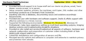 Came across this beauty on someone's resume: Hardware Field Technician  September 2014 May 2019  Provided technical support to in-house staff and our clients via phone, email, Team  Viewer remote access, or in person.  Setup computer systems, printers, fax machines, and Copier, DSL modem and other  technology products as a Hardware Field Technician.  Inputting calls into a database, documenting issues and solutions accordingly  Requirements.  Provided end user with hardware and software support, Onsite & offsite support with  effective solutions in a timely manner  Supported the following environments: Windows 95, Windows 98, Windows 10  Professional. I also have experience setting up multi-boot operating systems, imaging  desktop systems and troubleshooting break/fix situations.  Provided on-site install and service/troubleshoot all aspects of software, hardware and  network configuration and preparation of customer orders including Point-of-Sale  debit/credit support platforms.  Cable/DSL installations and configuration of servers and IPs  Managed security options and software in computer and networks to maintain privacy  and protection form attacks Came across this beauty on someone's resume