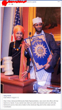 God, Party, and American: hared a post.  Gary Hurst  53p73mb3r 16 @ 01:13  Ilhan Omar, Democrat Minnesota State Representative, was sworn into office with her  hand on a Quran. If you cannot see what your party has become and you still vote  Democrat you're a fool and a traitor to the American flag and to this nation and its  Constitution