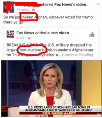"Memes, News, and Afghanistan: hared Fox News's video  V  37 mins  So we jus nuked A ghan, whoever voted for trump  there ya go  x Fox News added a new video.  NEWS  hrs.  BREAK  U.S. military dropped the  large  non-nuclear b  b in eastern Afghanistan  on Thu  ys after a  Continue Reading  U.S. DROPS LARGEST NON-NUCLEAR BOMB IN  AFGHANISTAN: CALLED ""MOTHER OF ALL BOMBS""  Fox NEWS ALERT (GC)"
