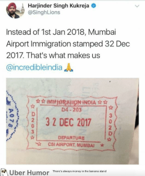 failnation:  To err is human: Harjinder Singh Kukreja  @SinghLions  Instead of 1st Jan 2018, Mumbai  Airport Immigration stamped 32 Dec  2017. That's what makes us  @incredibleindia  HON INDIA  1 3 2 DEC 2017  CSI AIRPORT, MUMBAI  b4-203  |  3  DEPARTURE  Uber Humor  here's always monesyin the baaa sana failnation:  To err is human
