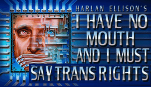Trans Rights: HARLAN ELL ISON'S  HAVE NO  MOUTH  EAND I MUST  SAY TRANS RIGHTS