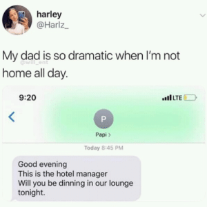 Dad, Good, and Home: harley  @Harlz  My dad is so dramatic when I'm not  home all day.  will ent  9:20  Papi>  Today 8:45 PM  Good evening  This is the hotel manager  Will you be dinning in our lounge  tonight. Dramatic dad