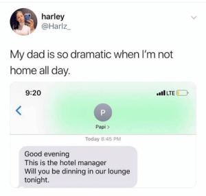 Dad, Memes, and Good: harley  @Harlz_  My dad is so dramatic when I'm not  home all day  9:20  ILTE  Papi>  Today 8:45 PM  Good evening  This is the hotel manager  Will you be dinning in our lounge  tonight. If this ain't the truth