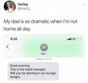 Dad, Parents, and Good: harley  Harlz_  My dad is so dramatic when l'm not  nome all day  9:20  IILTE  Papi >  Today 8:45 PM  Good evening  This is the hotel manager  Will you be dinning in our lounge  tonight. Y'all got parents that act like this?! 😂🤦‍♂️ https://t.co/v7cT6XDNfP