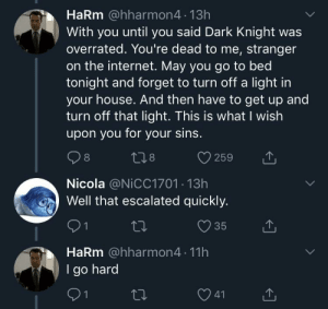 Internet, House, and Overrated: HaRm @hharmon4 13h  With you until you said Dark Knight was  overrated. You're dead to me, stranger  on the internet. May you go to bed  tonight and forget to turn off a light in  your house. And then have to get up and  turn off that light. This is what I wish  upon you for your sins.  8  259  Nicola @NiCC1701 13h  Well that escalated quickly.  9 1  HaRm @hharmon4 11h  I go hard  35  41 Madlad goes hard