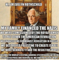 Finance, Memes, and Reuters: HARMEVELINROTHSCHILD  MY FAMILY FINANCED THE NAZIS  WE WERE  FAMILY  TO PUT  THEAMERICAN REVOLUTION  WE FINANCED THE COMMUNIST REVOLUTION IN RUSSIA  WEDESTROYED PALESTINE TO CREATEISRAEL  WE WERE BEHIND9/11 AND THE RESULTINGWARS  WE OWN THE WORLD'S CENTRALBANKING SYSTEM ALONG WITH THE  ASSOCIATED PRESS AND REUTERS SO WECONTROLALLTHE NEWS