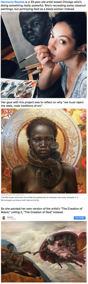 "solarpunkcast: wocvibes:  buzzfeed:  This Artist Reimagines Classic Paintings With God As A Black Woman And They're Beautiful  reblog to make the racists big mad    We should be reblogging this to support black artists and black experiences : Harmonia Rosales is a 33-year-old artist based Chicago who's  doing something really powerful. She's recreating some classical  paintings, but portraying God as a black woman instead.  Harmonia Rosales/Via instagram.com   Her goal with this project was to reflect on why ""we must reject  the stale, male traditions of art.""  Pr  Harmonia Rosales/Via instagram.com   The Afro-Cuban artist told Dazed that she questioned, for example, why every character in a  Michelangelo painting is both male and white.  So she painted her own version of the artist's ""The Creation of  Adam,"" calling it, ""The Creation of God"" instead.  honeiee  77k followers  View Profile solarpunkcast: wocvibes:  buzzfeed:  This Artist Reimagines Classic Paintings With God As A Black Woman And They're Beautiful  reblog to make the racists big mad    We should be reblogging this to support black artists and black experiences"