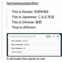 Memes, Chinese, and Korean: harmonious algorithm  This is Korean:  This is Japanese: C  hl  bla  This is Chinese: 1MFf  They're different.  This is Korean ODODD  This is Japanese: 00000  This is Chinese  DD  Theyre dnetert.  It all looks the same to me