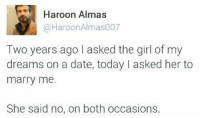 Memes, 🤖, and Marry Me: Haroon Almas  Haroon Almas007  Two years ago I asked the girl of my  dreams on a date, today I asked her to  marry me.  She said no, on both occasions BiG Day 😎