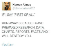 Memes, Charts, and Argument Is Invalid: Haroon Almas  HaroonAlmas007  IF l SAY FIRST OF ALL  RUN AWAY BECAUSE I HAVE  PREPARED RESEARCH, DATA,  CHARTS, REPORTS, FACTS AND  WILL DESTROY YOU.  puttarr It seems that your Argument is invalid 😎